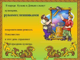 В народе Кузьма и Демьян слывут кузнецами, покровителями ремесел. Повсеместн