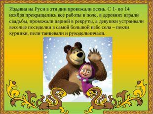 Издавна на Руси в эти дни провожали осень. С 1- по 14 ноября прекращались все
