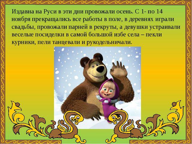 Издавна на Руси в эти дни провожали осень. С 1- по 14 ноября прекращались все...