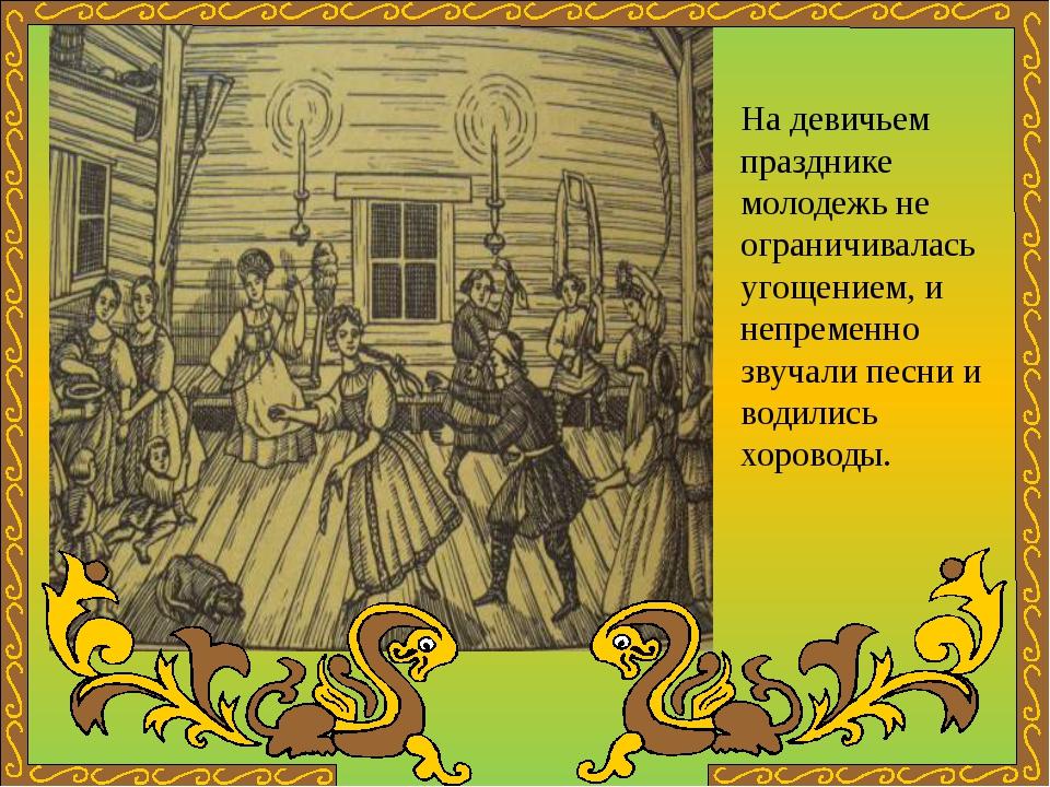 На девичьем празднике молодежь не ограничивалась угощением, и непременно зву...