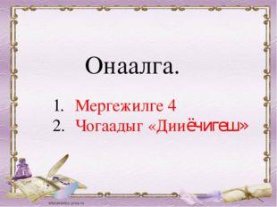 Мергежилге 4 Чогаадыг «Дииёчигеш» Онаалга.