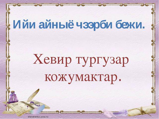 Хевир тургузар кожумактар. Ийи айныё чээрби бежи.