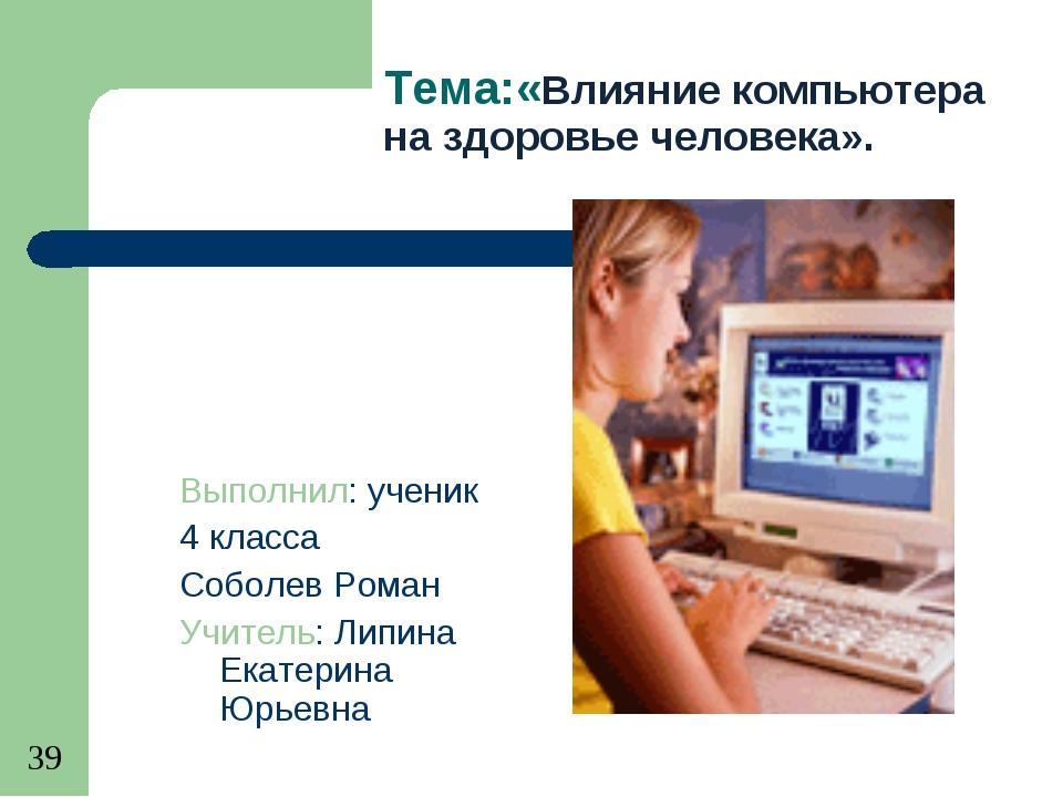 Тема:«Влияние компьютера на здоровье человека». Выполнил: ученик 4 класса Соб...