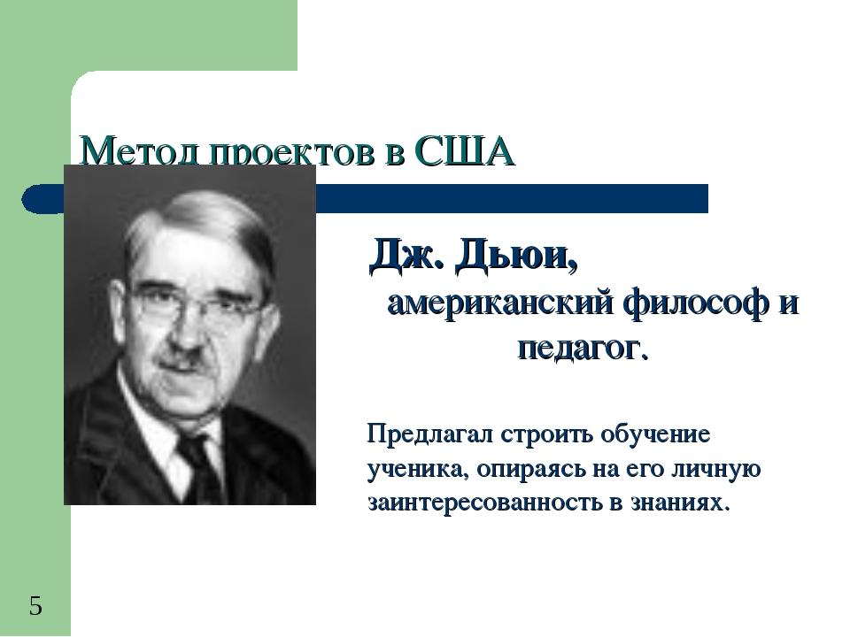Метод проектов в США Дж. Дьюи, американский философ и педагог. Предлагал стро...