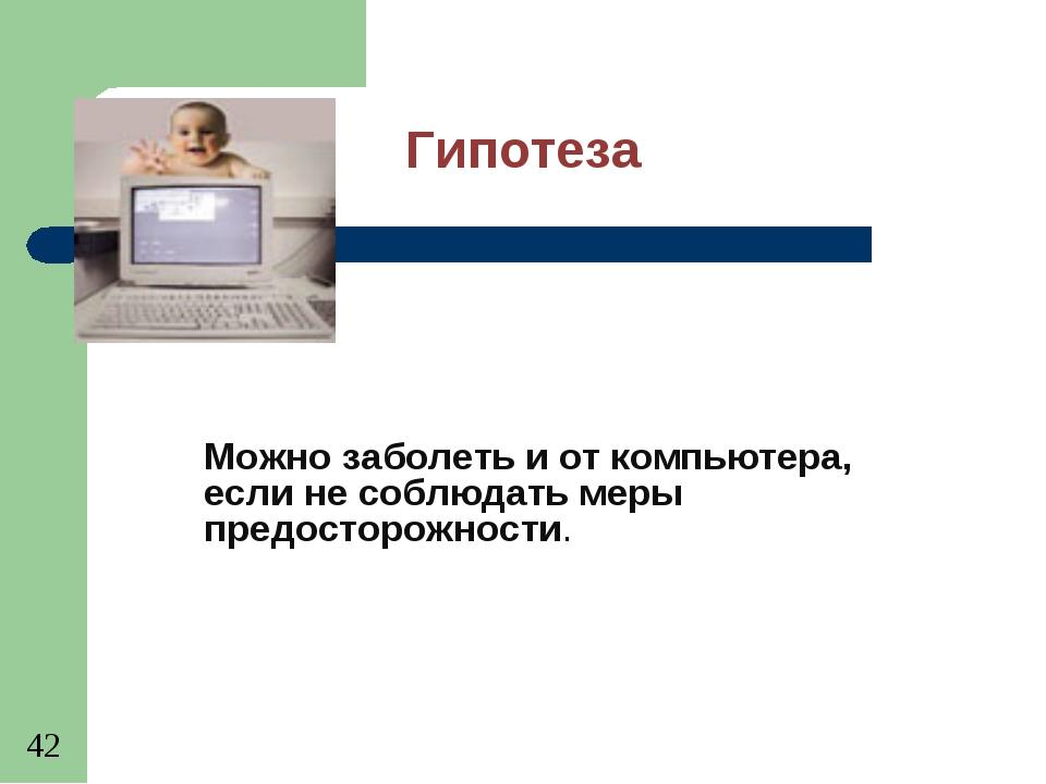 Гипотеза Можно заболеть и от компьютера, если не соблюдать меры предосторожно...