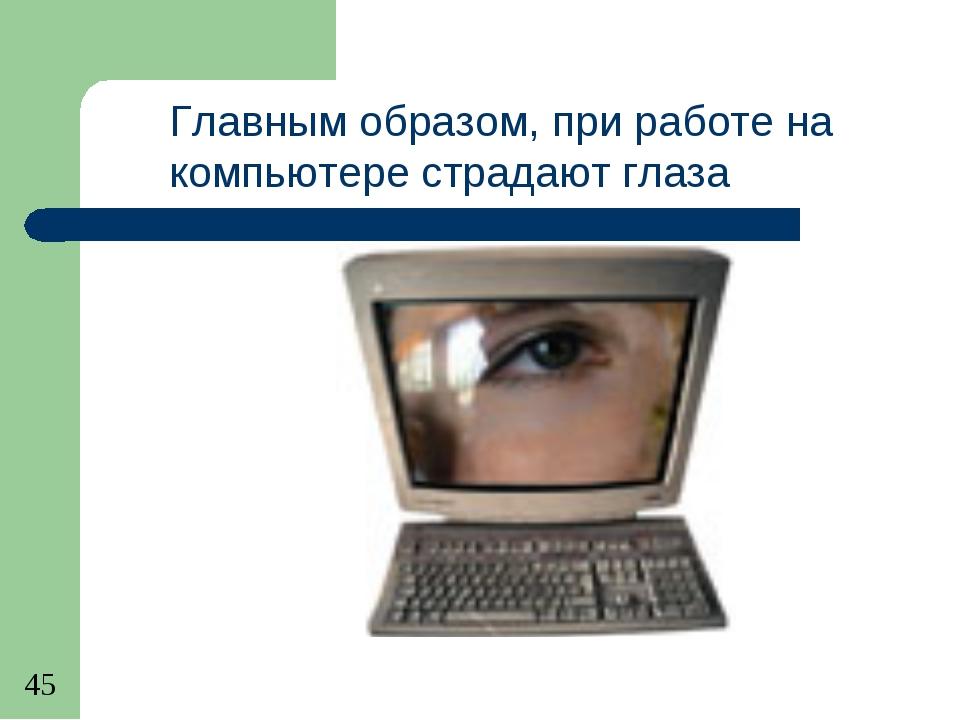 Главным образом, при работе на компьютере страдают глаза человека.