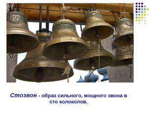 Стозвон - образ сильного, мощного звона в сто колоколов.