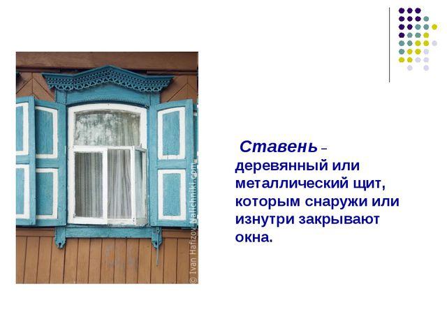 Ставень – деревянный или металлический щит, которым снаружи или изнутри закр...