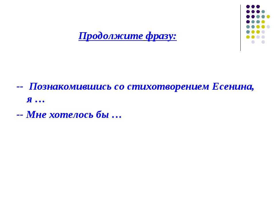 Продолжите фразу: -- Познакомившись со стихотворением Есенина, я … -- Мне хот...