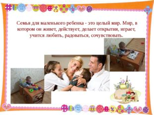 Семья для маленького ребенка - это целый мир. Мир, в котором он живет, действ