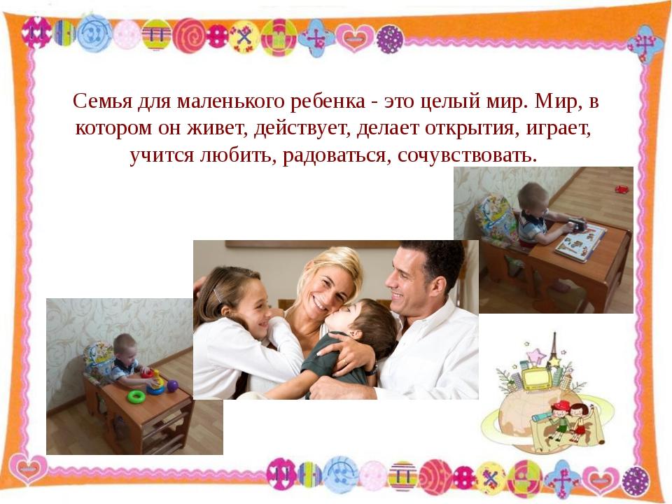 Семья для маленького ребенка - это целый мир. Мир, в котором он живет, действ...
