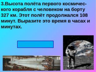 3.Высота полёта первого космичес-кого корабля с человеком на борту 327 км. Эт
