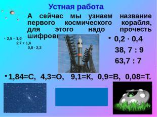 Устная работа 2,5 – 1,6 2,7 + 1,6 0,8 ∙ 2,3 0,2 ∙ 0,4 38, 7 : 9 63,7 : 7 1,84
