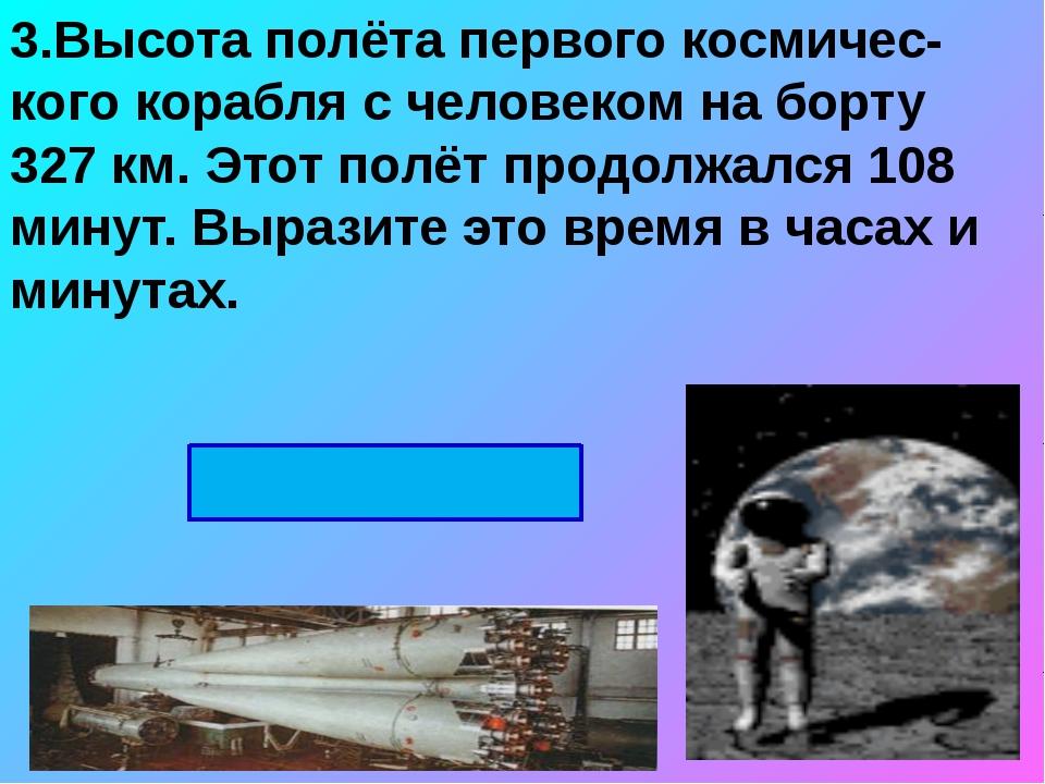 3.Высота полёта первого космичес-кого корабля с человеком на борту 327 км. Эт...