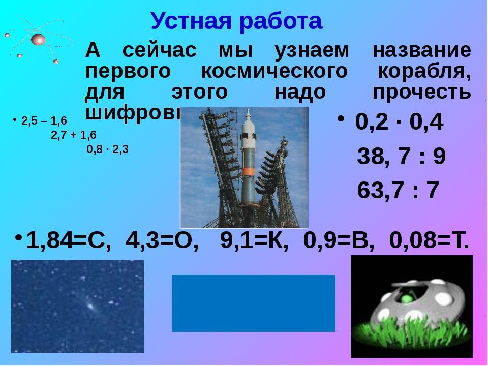 Устная работа 2,5 – 1,6 2,7 + 1,6 0,8 ∙ 2,3 0,2 ∙ 0,4 38, 7 : 9 63,7 : 7 1,84...