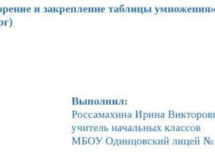 «Повторение и закрепление таблицы умножения» (четверг) Выполнил: Россамахина