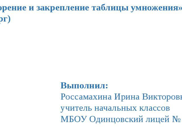 «Повторение и закрепление таблицы умножения» (четверг) Выполнил: Россамахина...