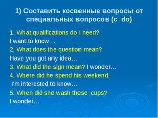 1) Составить косвенные вопросы от специальных вопросов (с do) 1. What qualifi