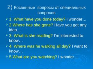 2) Косвенные вопросы от специальных вопросов 1. What have you done today? I w