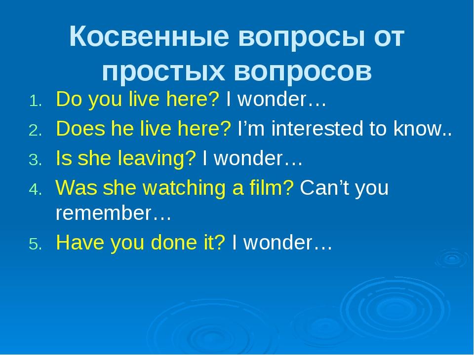 Косвенные вопросы от простых вопросов Do you live here? I wonder… Does he liv...