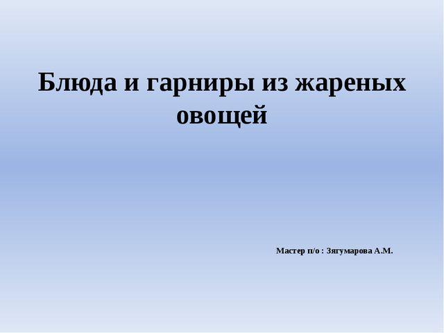 Блюда и гарниры из жареных овощей Мастер п/о : Зягумарова А.М.