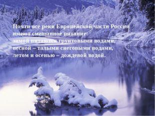 Почти все реки Европейской части России имеют смешанное питание: зимой питаю
