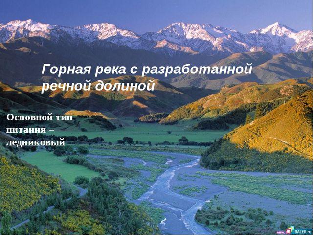 Горная река с разработанной речной долиной Основной тип питания – ледниковый