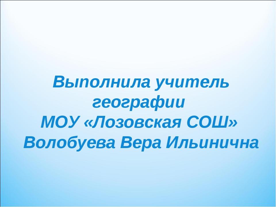 Выполнила учитель географии МОУ «Лозовская СОШ» Волобуева Вера Ильинична