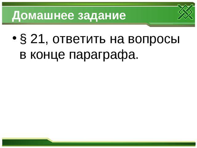 Домашнее задание § 21, ответить на вопросы в конце параграфа.