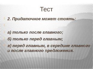 Тест 2. Придаточное может стоять:  а) только после главного; б) только перед