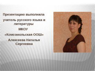 Презентацию выполнила учитель русского языка и литературы МКОУ «Комсомольская