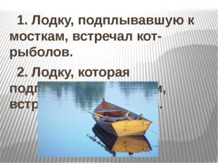 1. Лодку, подплывавшую к мосткам, встречал кот-рыболов. 2. Лодку, которая по