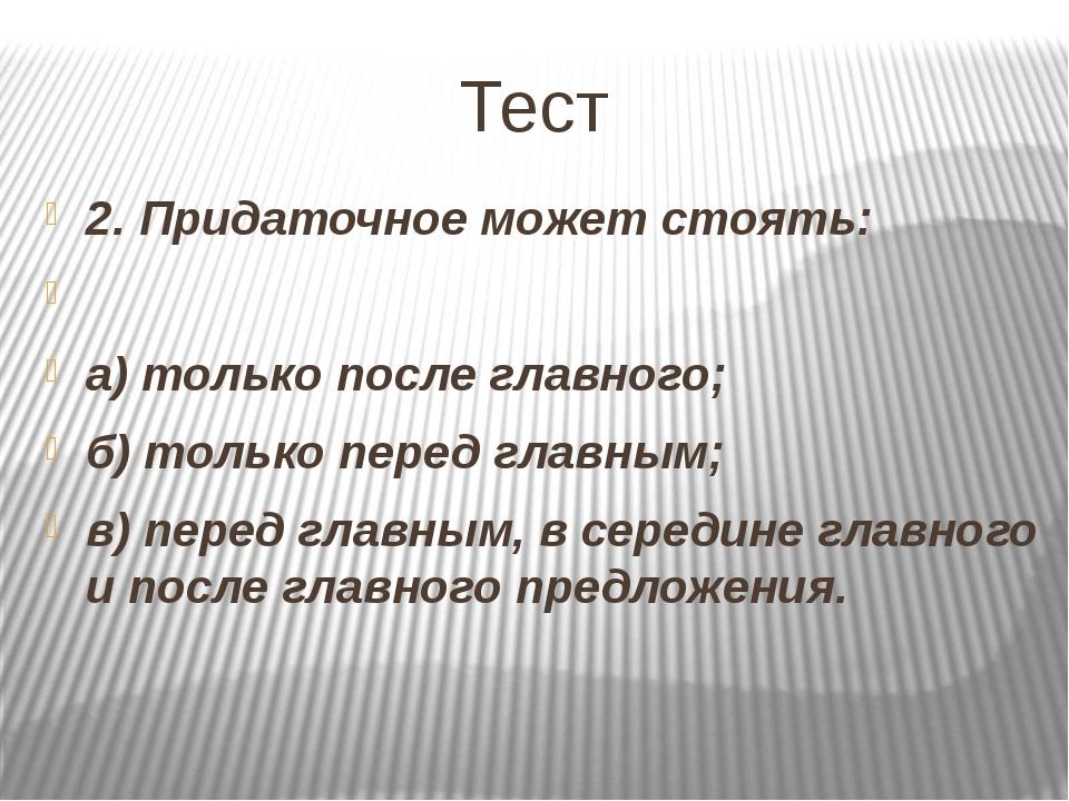 Тест 2. Придаточное может стоять:  а) только после главного; б) только перед...