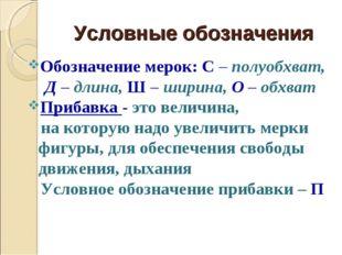 Условные обозначения Обозначение мерок: С – полуобхват, Д – длина, Ш – ширина