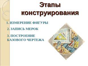 Этапы конструирования 1. ИЗМЕРЕНИЕ ФИГУРЫ 2. ЗАПИСЬ МЕРОК 3. ПОСТРОЕНИЕ БАЗОВ