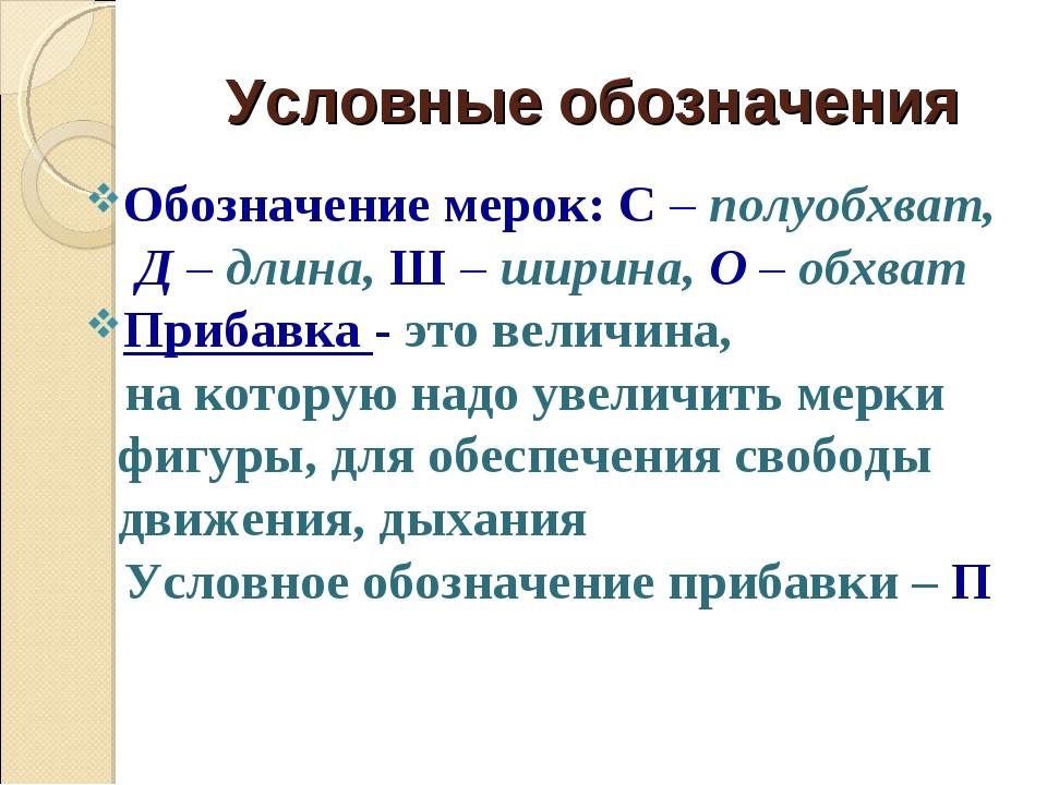Условные обозначения Обозначение мерок: С – полуобхват, Д – длина, Ш – ширина...