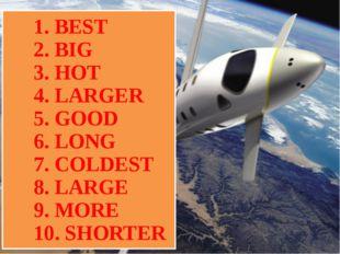 1. BEST 2. BIG 3. HOT 4. LARGER 5. GOOD 6. LONG 7. COLDEST 8. LARGE 9. MORE