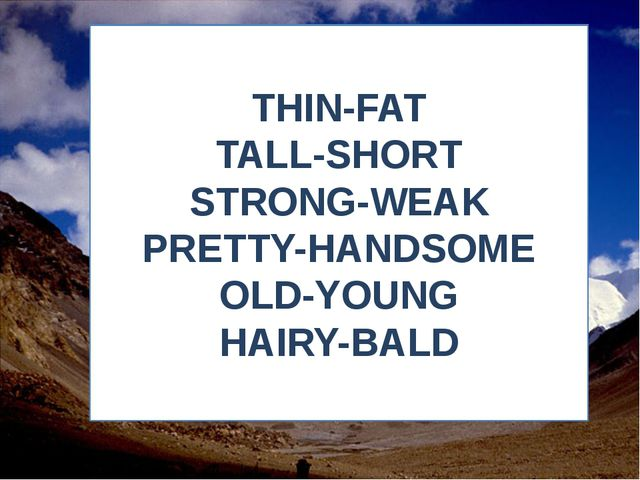 THIN-FAT TALL-SHORT STRONG-WEAK PRETTY-HANDSOME OLD-YOUNG HAIRY-BALD