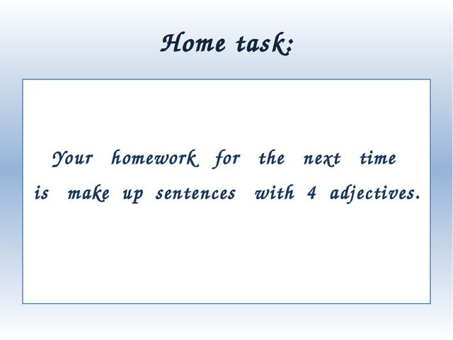 Home task: Your homework for the next time is   make up  sentences with 4 adj...