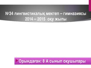 №34 лингвистикалық мектеп – гимназиясы 2014 – 2015 оқу жылы Орындаған: 8 А сы