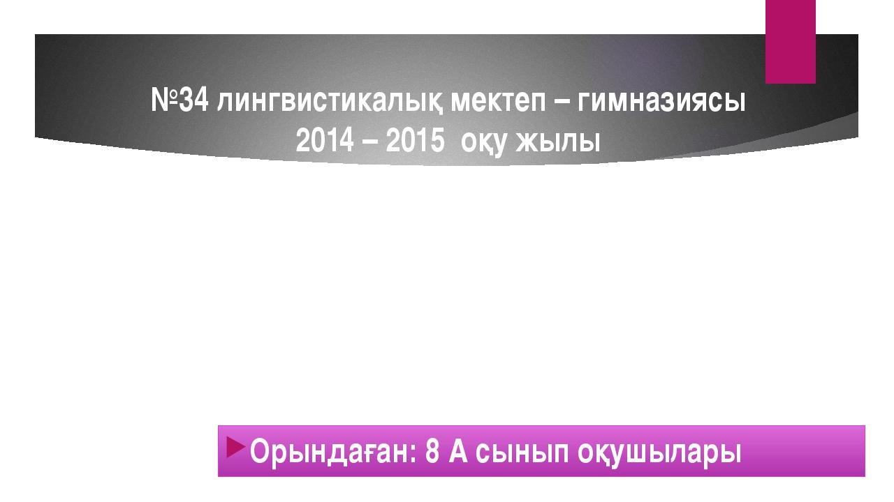 №34 лингвистикалық мектеп – гимназиясы 2014 – 2015 оқу жылы Орындаған: 8 А сы...