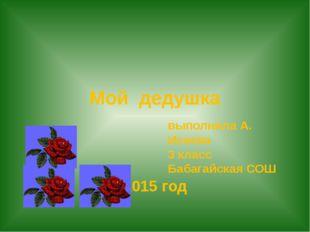 Мой дедушка выполнила А. Исаева 3 класс Бабагайская СОШ 2015 год