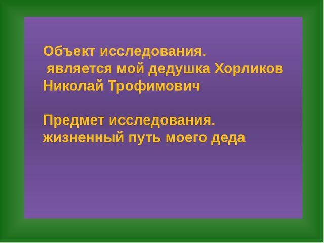 Объект исследования. является мой дедушка Хорликов Николай Трофимович Предме...