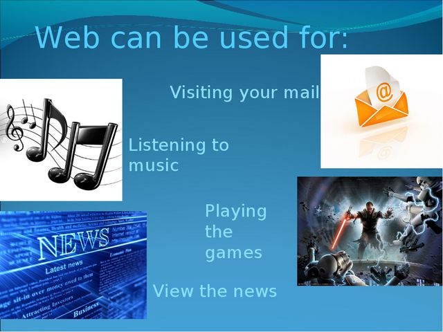Web can be used for: Visiting your mail Listening to music Playing the games...
