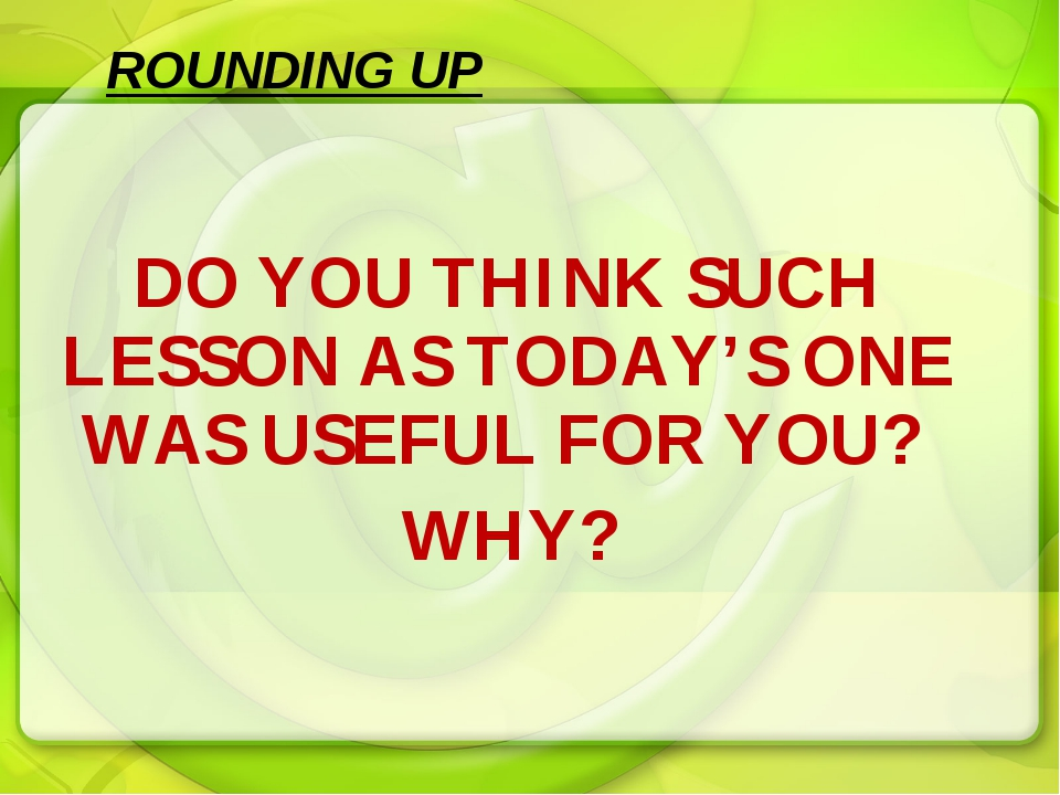 DO YOU THINK SUCH LESSON AS TODAY'S ONE WAS USEFUL FOR YOU? WHY? ROUNDING UP