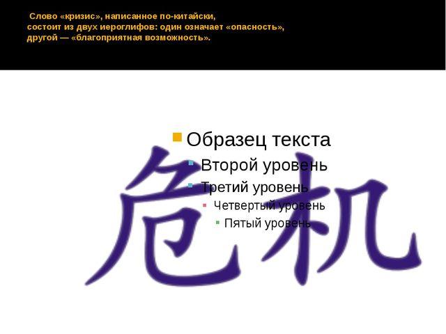 Слово «кризис», написанное по-китайски, состоит из двух иероглифов: один озн...