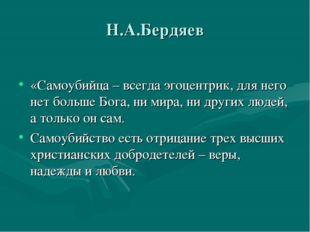 Н.А.Бердяев «Самоубийца – всегда эгоцентрик, для него нет больше Бога, ни ми