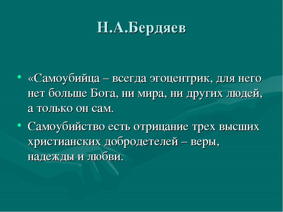 Н.А.Бердяев «Самоубийца – всегда эгоцентрик, для него нет больше Бога, ни ми...