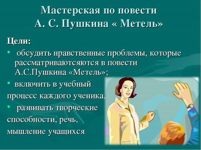 Мастерская по повести А. С. Пушкина « Метель» Цели: обсудить нравственные п...