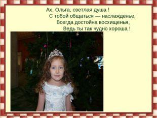 Ах, Ольга, светлая душа ! С тобой общаться — наслажденье, Всегда достойна во